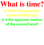 What is Time? Is it the apparent motion of the sun? Is it the apparent motion of the second hand? Or, is it the absolute motion of the speed of light? Time is defined to be equal to the speed of light.